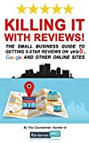 Killing it with Reviews!: The Small Business Guide to Getting 5-Star Reviews on Yelp, Google and Other Online Sites