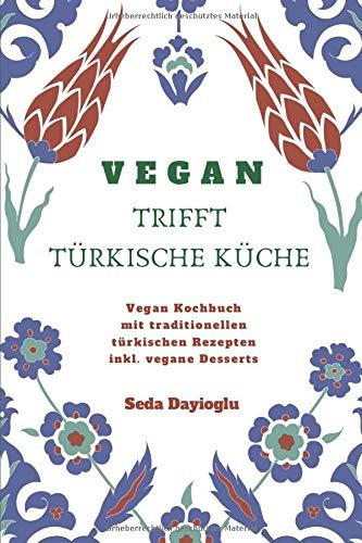 VEGAN TRIFFT TÜRKISCHE KÜCHE: Vegan Kochbuch mit traditionellen türkischen Rezepten inkl. vegane Desserts (Vegan Kochen, Vegan Backen, Vegane Ernährung leicht gemacht, Vegan kann jeder nachkochen!)