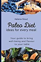 Paleo Diet Ideas for every meal: Your guide to bring well-being and flavour to your table