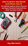 How To Detect And Repair Electrical Faults: How To Detect And Repair Electrical Faulst: The Ultimate Guild On How To Discover And Repair Electrical Fault And Every Skills You Need To Know