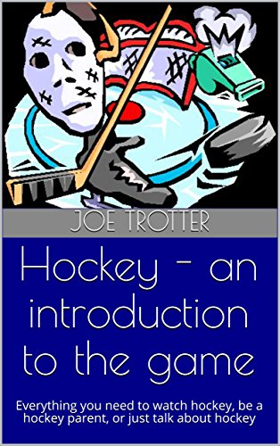 Hockey - an introduction to the game: Everything you need to watch hockey, be a hockey parent, or just talk about hockey (English Edition)