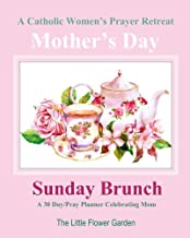 A Catholic Women's Prayer Retreat A 30 Day / Pray Planner Celebrating Mom: Mother's Day Sunday Brunch Catholic Day Planner Womens 2018 2019 2020 2021 ... Motherhood Mom Books in Books) (Volume 1)