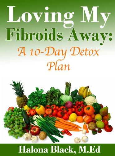 Loving My Fibroids Away: A 10-Day Detox Plan