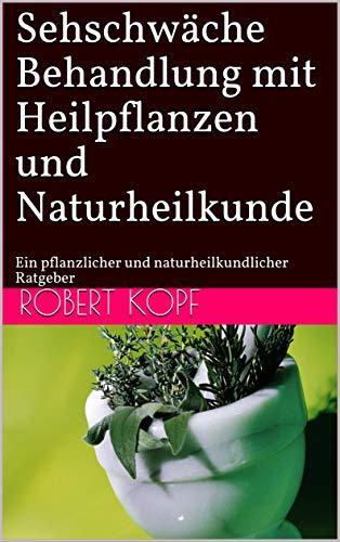Sehschwäche - Behandlung mit Heilpflanzen und Naturheilkunde: Ein pflanzlicher und naturheilkundlicher Ratgeber