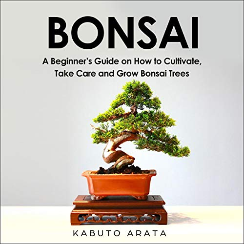 Bonsai: A Beginner's Guide on How to Cultivate, Take Care and Grow Bonsai Trees