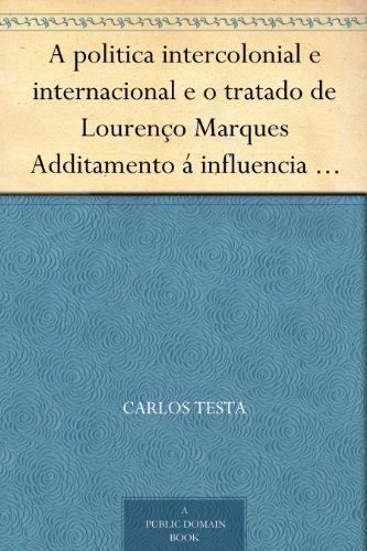 A politica intercolonial e internacional e o tratado de Lourenço Marques Additamento á influencia europea na Africa