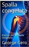 Spalla congelata : Esercizi per le spalle congelate (Libri di Terapia Fisica Edizione Italiana Vol. 11)
