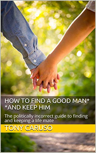 How To Find a Good Man*     *and keep him: The politically incorrect guide to finding and keeping a life mate (English Edition)