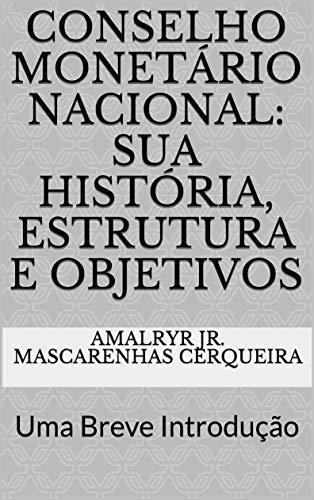 Conselho Monetário Nacional: sua História, Estrutura e Objetivos: Uma Breve Introdução (Sistema Financeiro Nacional Livro 2)