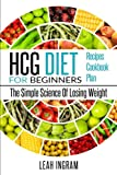 HCG Diet: HCG Diet For Beginners – The Simple Science Of Losing Weight – HCG Diet Recipes – HCG Diet Cookbook – HCG Diet Plan