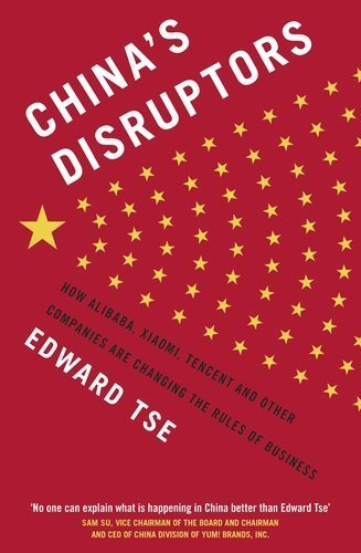 China's Disruptors: How Alibaba, Xiaomi, Tencent, and Other Companies are Changing the Rules of Business by Edward Tse (2015-07-30)
