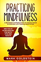 Practicing Mindfulness: A Beginner's Introduction to Finding Peace in Everyday Life Through Meditation - Written in Plain English for both Kids and Adults