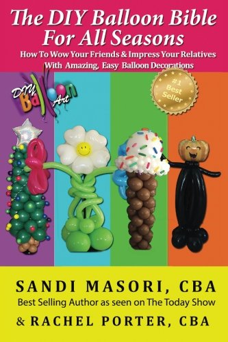 The DIY Balloon Bible For All Seasons: How To Wow Your Friends & Impress Your Relatives WIth Amazing, Easy Balloon Decorations