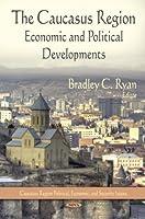 The Caucasus Region: Economic and Political Developments (Caucasus Region Political, Economic, and Security Issues)