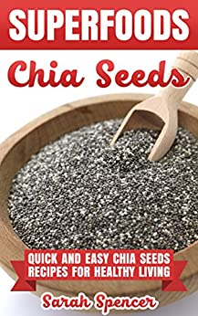 SUPERFOODS: Chia Seeds: Quick and Easy Chia Seed Recipes for Healthy Living by [Sarah Spencer]
