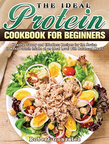 The Ideal Protein Cookbook for Beginners: Healthy, Savory and Effortless Recipes for the Novice to Keep Protein Intake at an Ideal Level with Balanced Meals