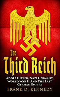 The Third Reich: Adolf Hitler, Nazi Germany, World War II And The Last German Empire