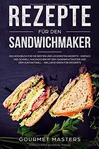 Rezepte für den Sandwichmaker: Das Kochbuch für die besten und leckersten Rezepte - Einfach und schnell nachkochen mit dem Sandwichtoaster und dem Kontaktgrill - Inklusive Ideen für Desserts