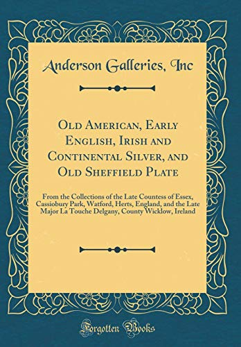Old American, Early English, Irish and Continental Silver, and Old Sheffield Plate: From the Collections of the Late Countess of Essex, Cassiobury ... La Touche Delgany, County Wicklow, Ireland