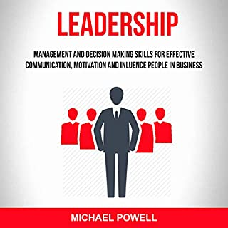 Leadership: Management And Decision Making Skills For Effective Communication, Motivation And Influence People In Business                   By:                                                                                                                                 Michael Powell                               Narrated by:                                                                                                                                 Lukas Arnold                      Length: 3 hrs and 5 mins     27 ratings     Overall 4.9