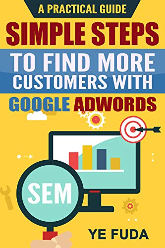 Book: Simple Steps To Find More Customers With Google Adwords - A PRACTICAL GUIDE by Fuda Ye