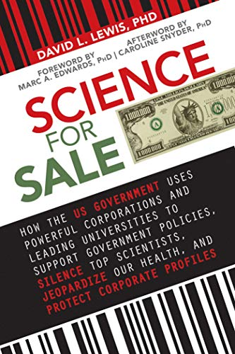 Science for Sale: How the US Government Uses Powerful Corporations and Leading Universities to Support Government Policies, Silence Top Scientists, Jeopardize ... Our Health, and Protect Corporate Profits by [David L. Lewis]