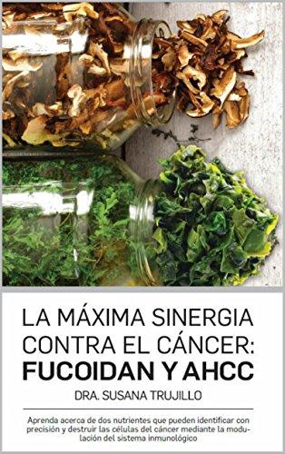 La Máxima Sinergia Contra el CÁNCER: Fucoidan y AHCC: Aprenda acerca de dos nutrientes que pueden identificar con precisión y destruir las células del ... del sistema inmune (Spanish Edition)