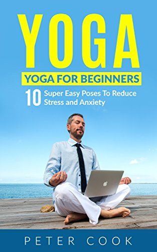 Yoga: Yoga For Beginners: 10 Super Easy Poses To Reduce Stress and Anxiety (Yoga Moves And Postures For Men, Girls, Kids, Beginner, Scoliosis, Back Pain, ... Relaxation Book 1) (English Edition)