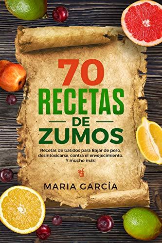 70 Recetas de Zumos: Recetas de batidos para Bajar de peso, desintoxicarse, contra el envejecimiento. Y mucho más! (Libro en Español/70 Juice Recipes Spanish Book Version)
