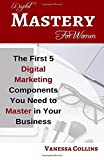 Digital Mastery For Women: The First 5 Digital Marketing Components You Need to Master in Your Business