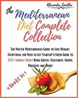 The Mediterranean Diet Complete Collection: 4 Books in 1: The Master Mediterranean Guide to Lose Weight. Everything you Need to Get Started! A Fresh Guide to 455+ Vibrant Dishes Using Greens, Vegetables, Grains, Proteins, and More!