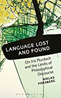 Language Lost and Found: On Iris Murdoch and the Limits of Philosophical Discourse