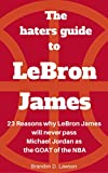 The Haters Guide to LeBron James: 23 reasons why LeBron James will never pass Michael Jordan as the GOAT of the NBA