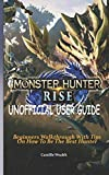 MONSTER HUNTER RISE UNOFFICIAL USER GUIDE: Beginners Walkthrough With Tips On How To Be The Best Hunter