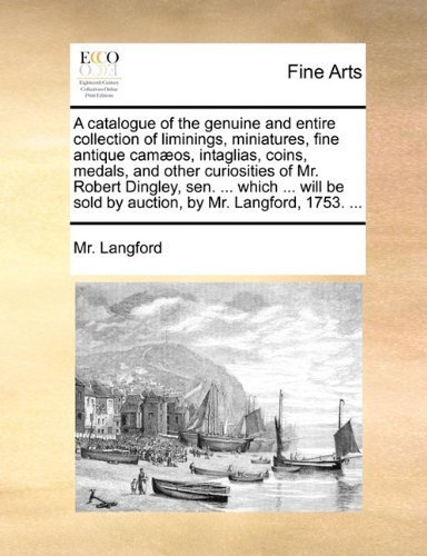 A catalogue of the genuine and entire collection of liminings, miniatures, fine...