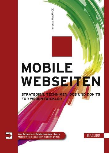 Mobile Webseiten: Strategien, Techniken, Dos und Don\'ts für Webentwickler. Von Responsive Webdesign über jQuery Mobile bis zu separaten mobilen Seiten