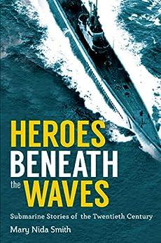 Heroes Beneath the Waves: True Submarine Stories of the Twentieth Century by [Mary Nida Smith]