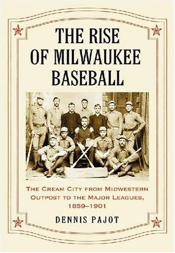 Pajot, D:  The Rise of Milwaukee Baseball: The Cream City from Midwestern Outpost to the Major Leagues, 1859-1901