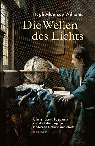 Die Wellen des Lichts: Christiaan Huygens und die Erfindung der modernen Naturwissenschaft