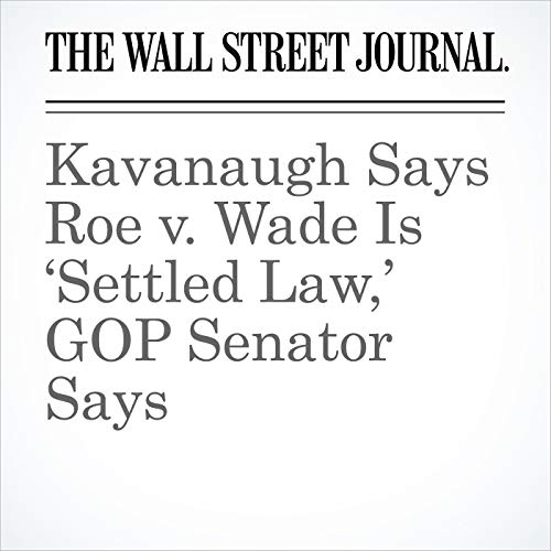 Kavanaugh Says Roe v. Wade Is 'Settled Law,' GOP Senator Says copertina
