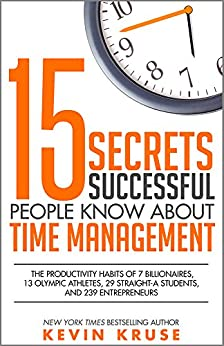 15 Secrets Successful People Know About Time Management: The Productivity Habits of 7 Billionaires, 13 Olympic Athletes, 29 Straight-A Students, and 239 Entrepreneurs by [Kevin Kruse]