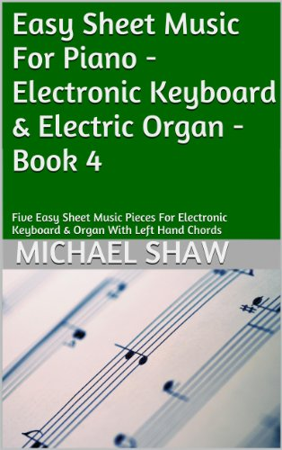 Piano: Easy Sheet Music For Piano - Electronic Keyboard & Electric Organ - Book 4: Five Easy Sheet Music Pieces For Electronic Keyboard & Organ With Left Hand Chords (English Edition)