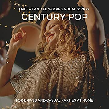Century Pop - Upbeat And Fun-Going Vocal Songs For Drives And Casual Parties At Home, Vol. 07