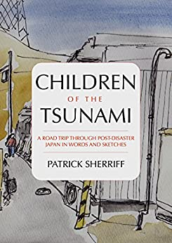 [Patrick Sherriff]のChildren of the Tsunami: A road trip through post-disaster Japan in words and sketches (English Edition)