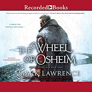 The Wheel of Osheim                   Written by:                                                                                                                                 Mark Lawrence                               Narrated by:                                                                                                                                 Tim Gerard Reynolds                      Length: 18 hrs and 59 mins     27 ratings     Overall 4.6