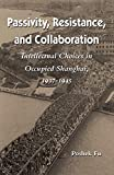 Passivity, Resistance, and Collaboration: Intellectual Choices in Occupied Shanghai, 1937-1945