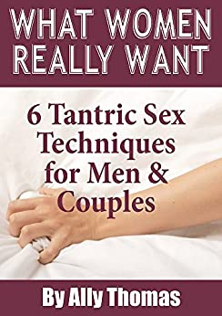 What Women Really Want: 6 Tantric Sex Techniques for Men and Couples by [Ally Thomas]