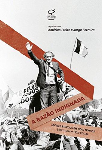 A razão indignada: Leonel Brizola Em Dois Tempos (1961-1964 E 1979-2004)