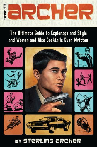 How to Archer: The Ultimate Guide to Espionage, Style, Women, and Cocktails Ever Written