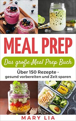 Meal Prep: Das große Meal Prep Buch: Über 150 Meal Prepping Rezepte - gesund vorbereiten und Zeit sparen